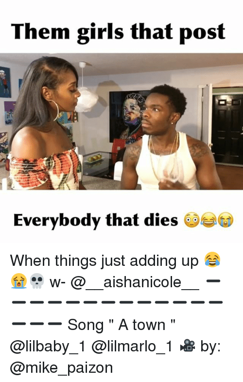"Girls, Memes, and 🤖: Them girls that post  Everybody that dies When things just adding up 😂😭💀 w- @__aishanicole__ ➖➖➖➖➖➖➖➖➖➖➖➖➖➖➖➖ Song "" A town "" @lilbaby_1 @lilmarlo_1 🎥 by: @mike_paizon"