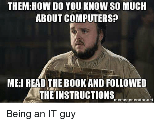 Computers, Funny, and How: THEM: HOW DO YOU KNOW SO MUCH  ABOUT COMPUTERS?  MEI READ THE BOOKAND FOLLOWED  THE INSTRUCTIONSneraon  memegenerator net Being an IT guy