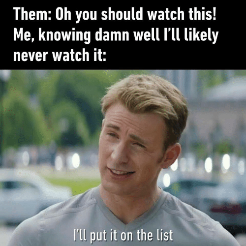 Watch, Never, and List: Them: Oh you should watch this!  Me, knowing damn well l'll likely  never watch it:  Ill put it on the list