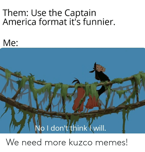 America, Memes, and Format: Them: Use the Captain  America format it's funnier  Me:  No I don't think will. We need more kuzco memes!