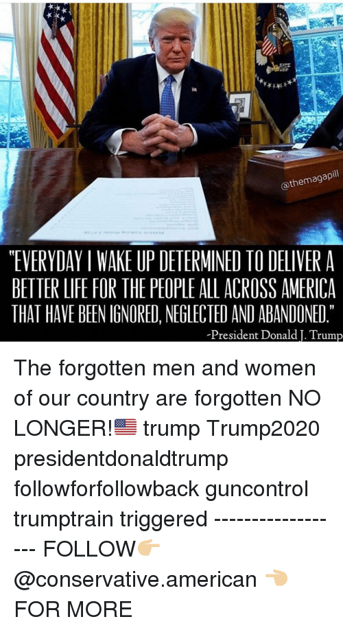 """America, Life, and Memes: @themagapill  """"EVERYDAY I WAKE UP DETERMINED TO DELIVER A  BETTER LIFE FOR THE PEOPLE ALL ACROSS AMERICA  THAT HAVE BEEN IGNORED, NEGLECTED AND ABANDONED  President Donald I. Trum The forgotten men and women of our country are forgotten NO LONGER!🇺🇸 trump Trump2020 presidentdonaldtrump followforfollowback guncontrol trumptrain triggered ------------------ FOLLOW👉🏼 @conservative.american 👈🏼 FOR MORE"""