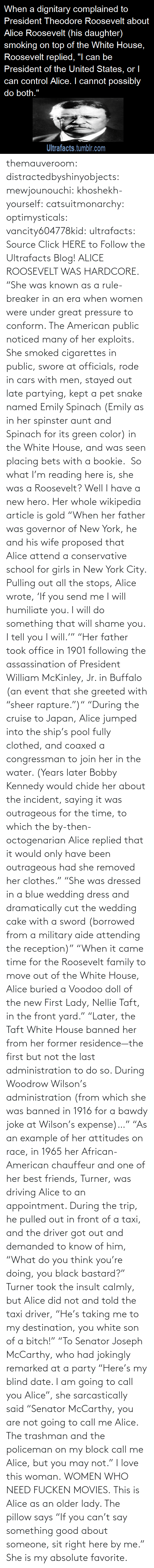 "Assassination, Cars, and Click: themauveroom: distractedbyshinyobjects:  mewjounouchi:  khoshekh-yourself:  catsuitmonarchy:  optimysticals:  vancity604778kid:  ultrafacts:     Source Click HERE to Follow the Ultrafacts Blog!     ALICE ROOSEVELT WAS HARDCORE. ""She was known as a rule-breaker in an era when women were under great pressure to conform. The American public noticed many of her exploits. She smoked cigarettes in public, swore at officials, rode in cars with men, stayed out late partying, kept a pet snake named Emily Spinach (Emily as in her spinster aunt and Spinach for its green color) in the White House, and was seen placing bets with a bookie.    So what I'm reading here is, she was a Roosevelt?  Well I have a new hero.  Her whole wikipedia article is gold ""When her father was governor of New York, he and his wife proposed that Alice attend a conservative school for girls in New York City. Pulling out all the stops, Alice wrote, 'If you send me I will humiliate you. I will do something that will shame you. I tell you I will.'"" ""Her father took office in 1901 following the assassination of President William McKinley, Jr. in Buffalo (an event that she greeted with ""sheer rapture."")"" ""During the cruise to Japan, Alice jumped into the ship's pool fully clothed, and coaxed a congressman to join her in the water. (Years later Bobby Kennedy would chide her about the incident, saying it was outrageous for the time, to which the by-then-octogenarian Alice replied that it would only have been outrageous had she removed her clothes."" ""She was dressed in a blue wedding dress and dramatically cut the wedding cake with a sword (borrowed from a military aide attending the reception)"" ""When it came time for the Roosevelt family to move out of the White House, Alice buried a Voodoo doll of the new First Lady, Nellie Taft, in the front yard."" ""Later, the Taft White House banned her from her former residence—the first but not the last administration to do so. During Woodrow Wilson's administration (from which she was banned in 1916 for a bawdy joke at Wilson's expense)…"" ""As an example of her attitudes on race, in 1965 her African-American chauffeur and one of her best friends, Turner, was driving Alice to an appointment. During the trip, he pulled out in front of a taxi, and the driver got out and demanded to know of him, ""What do you think you're doing, you black bastard?"" Turner took the insult calmly, but Alice did not and told the taxi driver, ""He's taking me to my destination, you white son of a bitch!"" ""To Senator Joseph McCarthy, who had jokingly remarked at a party ""Here's my blind date. I am going to call you Alice"", she sarcastically said ""Senator McCarthy, you are not going to call me Alice. The trashman and the policeman on my block call me Alice, but you may not.""  I love this woman.  WOMEN WHO NEED FUCKEN MOVIES.   This is Alice as an older lady. The pillow says ""If you can't say something good about someone, sit right here by me.""  She is my absolute favorite."