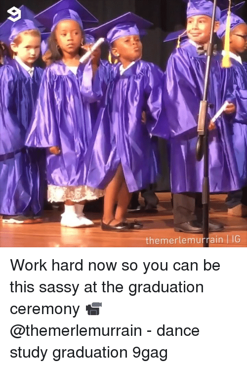 9gag, Memes, and Work: themerlemurrain G Work hard now so you can be this sassy at the graduation ceremony 📹 @themerlemurrain - dance study graduation 9gag