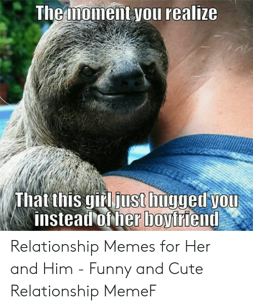 Cute, Funny, and Memes: Themoment you realize  That this gird just huyged you Relationship Memes for Her and Him - Funny and Cute Relationship MemeF