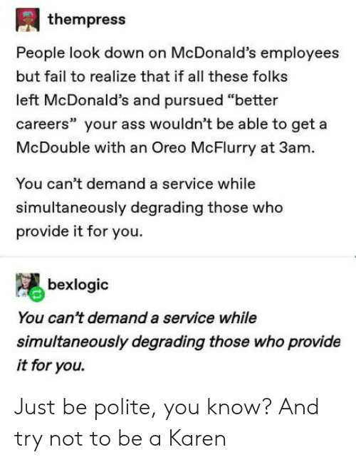 """Ass, Fail, and McDonalds: thempress  People look down on McDonald's employees  but fail to realize that if all these folks  left McDonald's and pursued """"better  careers"""" your ass wouldn't be able to get a  McDouble with an Oreo McFlurry at 3am  You can't demand a service while  simultaneously degrading those who  provide it for you  bexlogic  You can't demand a service while  simultaneously degrading those who provide  it for you. Just be polite, you know? And try not to be a Karen"""