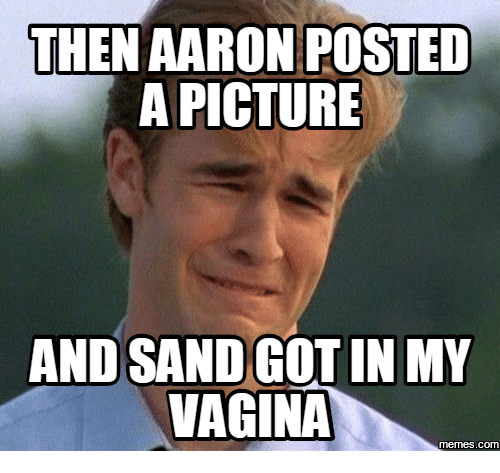 then aaron posted a picture and sand gotin my vagina 14258272 ✅ 25 best memes about sand in the vagina sand in the vagina memes