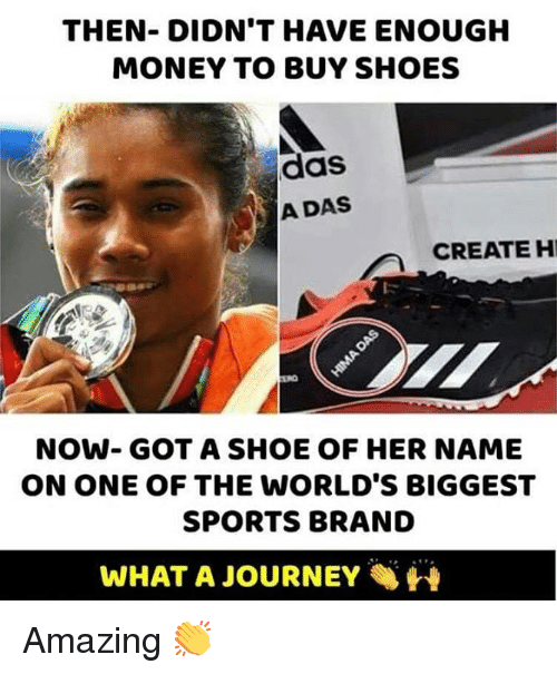 Journey, Memes, and Money: THEN- DIDN'T HAVE ENOUGH  MONEY TO BUY SHOES  das  A DAS  CREATE H  NOW- GOT A SHOE OF HER NAME  ON ONE OF THE WORLD'S BIGGEST  SPORTS BRAND  WHAT A JOURNEY Amazing 👏