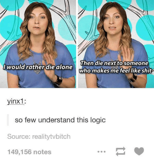 Logic, Shit, and Humans of Tumblr: Then die next to someone  would ratherdie alone  who makes me feel like shit  yinx1:  so few understand this logic  Source: realitytvbitch  149,156 notes