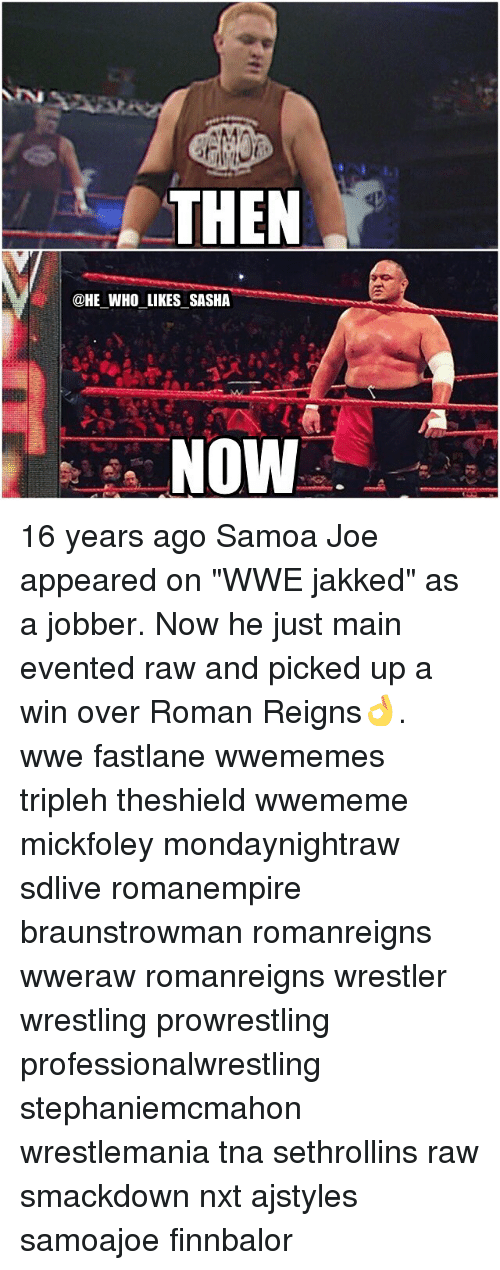 """Memes, Wrestlemania, and Main Event: THEN  @HE WHO LIKES SASHA  NOW 16 years ago Samoa Joe appeared on """"WWE jakked"""" as a jobber. Now he just main evented raw and picked up a win over Roman Reigns👌. wwe fastlane wwememes tripleh theshield wwememe mickfoley mondaynightraw sdlive romanempire braunstrowman romanreigns wweraw romanreigns wrestler wrestling prowrestling professionalwrestling stephaniemcmahon wrestlemania tna sethrollins raw smackdown nxt ajstyles samoajoe finnbalor"""