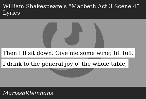 SIZZLE: Then I'll sit down. Give me some wine; fill full. I drink to the general joy o' the whole table,