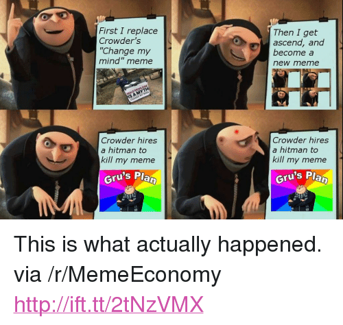 "Meme, Http, and Change: Then I get  First I replace  Crowder's  ""Change my  mind"" meme  ascend, and  become a  new meme  Crowder hires  a hitman to  kill my meme  Crowder hires  a hitman to  kill my meme  Gru's P  Gru's Pla <p>This is what actually happened. via /r/MemeEconomy <a href=""http://ift.tt/2tNzVMX"">http://ift.tt/2tNzVMX</a></p>"