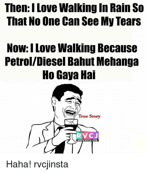 Love, Memes, and True: Then I Love Walking In Rain So  That No One Can See MyTears  Now: I Love Walking Because  Petrol/Diesel Bahut Mehanga  Ho Gaya Hai  True Story  RVC J  WWW.RVCJ.COM Haha! rvcjinsta