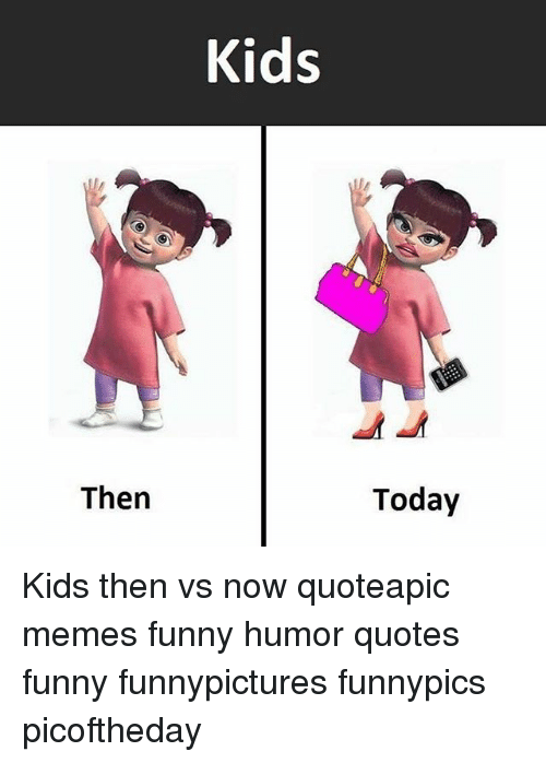 Then Kids Today Kids Then Vs Now Quoteapic Memes Funny Humor Quotes