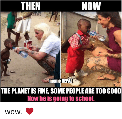 Nepali, Planet, and Fine: THEN  NOW  meme NEPAL  THE PLANET IS FINE SOME PEOPLE ARE TOO GOOD  Now he is goin  to School. wow. ❤