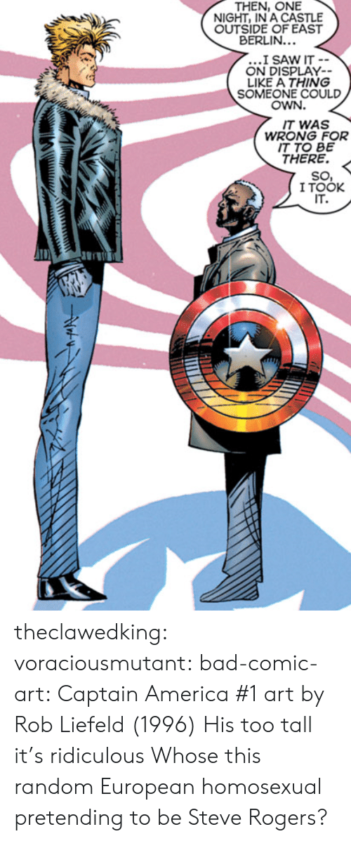 America, Bad, and Saw: THEN, ONE  NIGHT, IN A CASTLE  OUTSIDE OF EAST  BERLIN...  I SAW IT -  ON DISPLAY  LIKE A THING  SOMEONE COULD  OWN.  IT WAS  IT TO BE  SO,  IT.  WRONG FOR  THERE. <  I TOOK theclawedking: voraciousmutant:  bad-comic-art:    Captain America #1 art by Rob Liefeld (1996)    His too tall it's  ridiculous   Whose this random European homosexual pretending to be Steve Rogers?