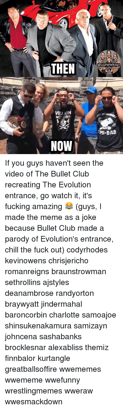 Chill, Club, and Fucking: THEN  OWNEMEMESONY  VIJAIN  NOW If you guys haven't seen the video of The Bullet Club recreating The Evolution entrance, go watch it, it's fucking amazing 😂 (guys, I made the meme as a joke because Bullet Club made a parody of Evolution's entrance, chill the fuck out) codyrhodes kevinowens chrisjericho romanreigns braunstrowman sethrollins ajstyles deanambrose randyorton braywyatt jindermahal baroncorbin charlotte samoajoe shinsukenakamura samizayn johncena sashabanks brocklesnar alexabliss themiz finnbalor kurtangle greatballsoffire wwememes wwememe wwefunny wrestlingmemes wweraw wwesmackdown