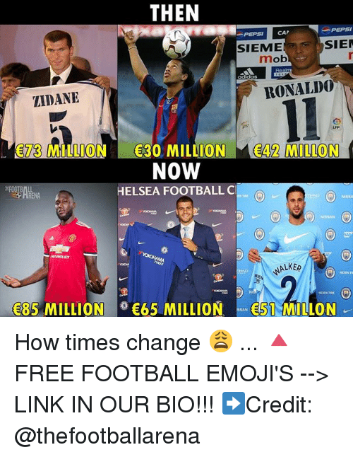 Adidas, Football, and Memes: THEN  -PEPSI  PEPSI CAP  SIEME  SIE  mob  adidas  ZIDANE  RONALD0  73 MILLION 30 MILLION 42 MILLON  NOW  HELSEA FOOTBALL C  HRENA  ALKE  85 MILLION65 MILLION51 MILLON How times change 😩 ... 🔺FREE FOOTBALL EMOJI'S --> LINK IN OUR BIO!!! ➡️Credit: @thefootballarena