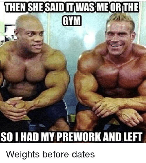THEN SHE SAID IT WASME ORTHE GYM SO I HAD MY PREWORKAND LEFT