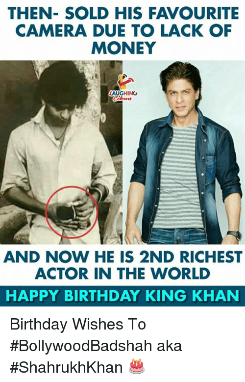 Birthday, Money, and Happy Birthday: THEN- SOLD HIS FAVOURITE  CAMERA DUE TO LACK OF  MONEY  AUGHİNG  AND NOW HE IS 2ND RICHEST  ACTOR IN THE WORLD  HAPPY BIRTHDAY KING KHAN Birthday Wishes To #BollywoodBadshah aka #ShahrukhKhan 🎂