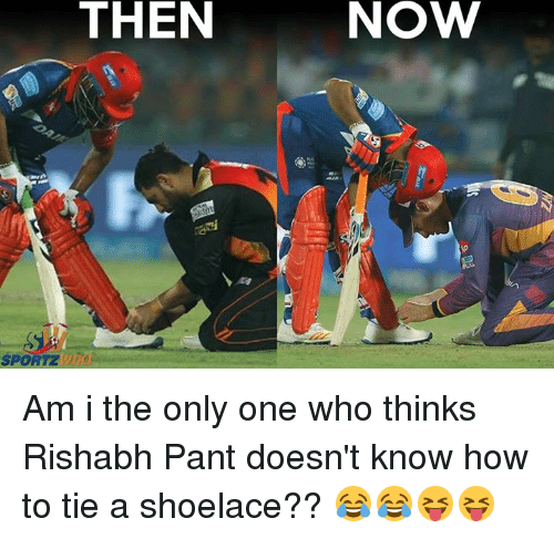 Memes, How To, and Only One: THEN  SPORTZ  NOVW Am i the only one who thinks Rishabh Pant doesn't know how to tie a shoelace?? 😂😂😝😝
