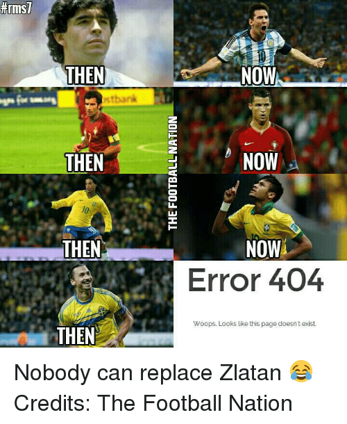 Memes, 🤖, and Replacements: THEN  stbank  THEN  THEN  THEN  NOW  NOW  NOW  Error 404  Woops. Looks like this page doesn't exist. Nobody can replace Zlatan 😂 Credits: The Football Nation