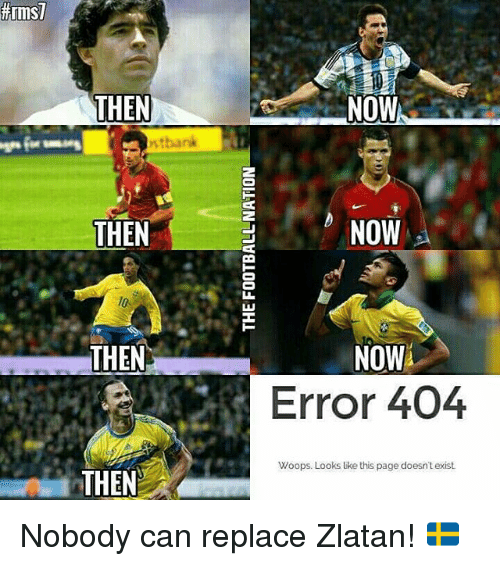 Memes, 🤖, and Replacements: THEN  THEN  THEN  THEN  NOW  NOW  NOW  Error 404  Woops. Looks like this page doesn't exist. Nobody can replace Zlatan! 🇸🇪
