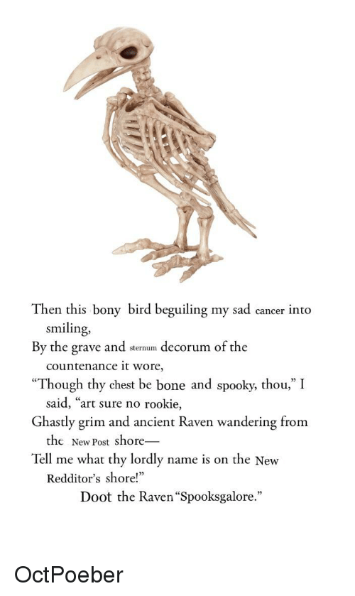 """Reddit, Cancer, and Raven: Then this bony bird beguiling my sad cancer into  smiling,  By the grave and sternum decorum of the  countenance it wore,  Though thy chest be bone and spooky, thou,"""" I  Ghastly grim and ancient Raven wandering from  Tell me what thy lordly name is on the New  said, """"art sure no rookie,  the New Post shore-  Redditor's shore!""""  Doot the Raven """"Spooksgalore."""""""