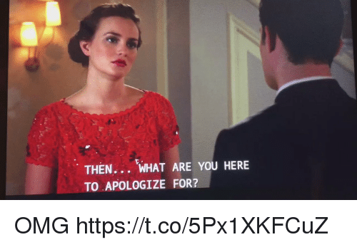 Omg, Girl Memes, and You: THEN.. WHAT ARE YOu HERE  TO APOLOGIZE FOR? OMG https://t.co/5Px1XKFCuZ