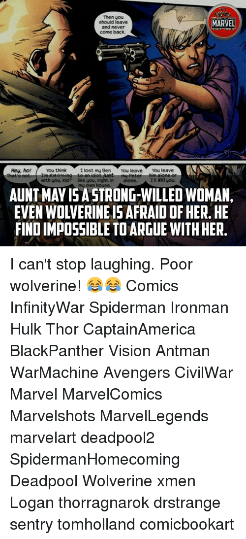 Being Alone, Arguing, and Memes: Then you  should leave  and never  come back  MARVEL  ACT FICES  Hey, ho! You think  I lost my Ben You leave You leave  aione  idiot jusi  with you, kid? like you, right in alone.  H kill you.  mu own house  AUNT MAY I5 A STRONG-WILLED WOMAN,  EVEN WOLVERINE IS AFRAID OF HER. HE  FIND IMPO5SIBLE TO ARGUE WITH HER. I can't stop laughing. Poor wolverine! 😂😂 Comics InfinityWar Spiderman Ironman Hulk Thor CaptainAmerica BlackPanther Vision Antman WarMachine Avengers CivilWar Marvel MarvelComics Marvelshots MarvelLegends marvelart deadpool2 SpidermanHomecoming Deadpool Wolverine xmen Logan thorragnarok drstrange sentry tomholland comicbookart