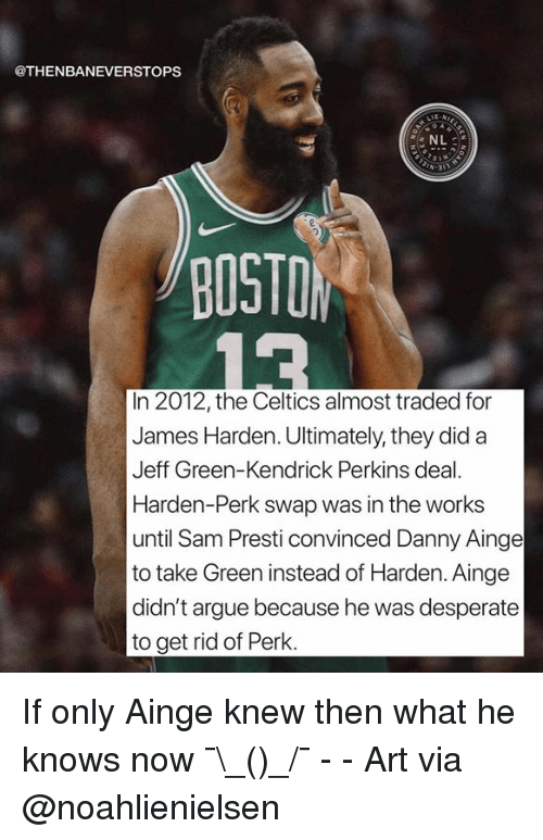 Arguing, Desperate, and James Harden: @THENBANEVERSTOPS  NL  -31  BOSTO  In 2012, the Celtics almost traded for  James Harden. Ultimately, they did a  Jeff Green-Kendrick Perkins deal.  Harden-Perk swap was in the works  until Sam Presti convinced Danny Ainge  to take Green instead of Harden. Ainge  didn't argue because he was desperate  to get rid of Perk If only Ainge knew then what he knows now ¯\_(ツ)_/¯ - - Art via @noahlienielsen