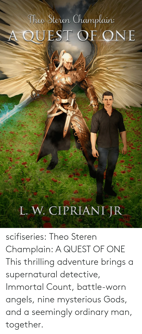 Amazon, Tumblr, and amazon.com: Theo Steren Champlain:  A QUEST OF ONE  L. W. CIPRIANI JR scifiseries: Theo Steren Champlain: A QUEST OF ONE    This thrilling adventure brings a supernatural detective, Immortal Count, battle-worn angels, nine mysterious Gods, and a seemingly ordinary man, together.