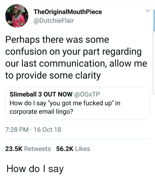 """Email, How, and Got: TheOriginalMouthPiece  @DutchieFlair  Perhaps there was some  confusion on your part regarding  our last communication, allow me  to provide some clarity  Slimeball 3 OUT NOW @OGxTP  How do l say """"you got me fucked up"""" in  corporate email lingo?  7:28 PM 16 Oct 18  23.5K Retweets 56.2K Likes How do I say"""