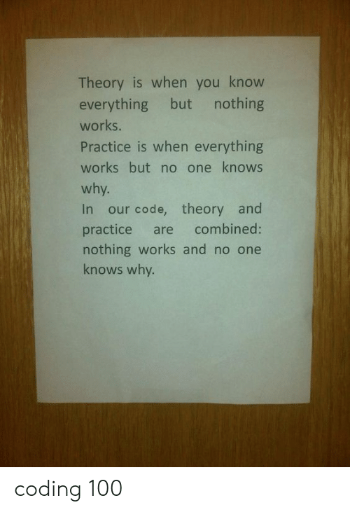 Code, One, and Coding: Theory is when you know  everything but nothing  works.  Practice is when everything  works but no one knows  why.  In our code, theory and  combined:  practice are  nothing works and no one  knows why. coding 100