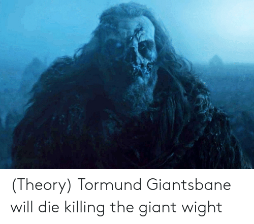 Giant, Will, and  Die: (Theory) Tormund Giantsbane will die killing the giant wight