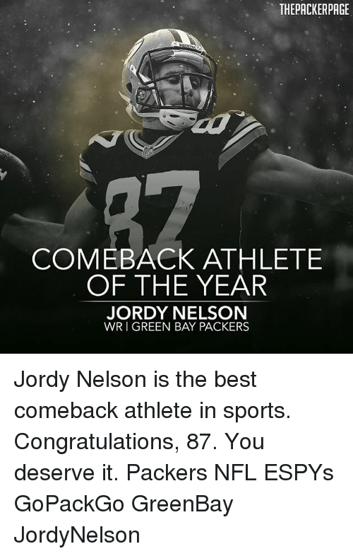Green Bay Packers, Memes, and Nfl: THEPACKERPAGE  COMEBACK ATHLETE  OF THE YEAR  JORDY NELSON  WR I GREEN BAY PACKERS Jordy Nelson is the best comeback athlete in sports. Congratulations, 87. You deserve it. Packers NFL ESPYs GoPackGo GreenBay JordyNelson