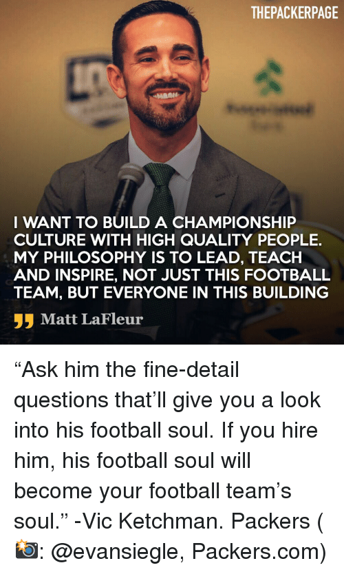 "Football, Memes, and Packers: THEPACKERPAGE  I WANT TO BUILD A CHAMPIONSHIP  CULTURE WITH HIGH QUALITY PEOPLE.  MY PHILOSOPHY IS TO LEAD, TEACH  AND INSPIRE, NOT JUST THIS FOOTBALL  TEAM, BUT EVERYONE IN THIS BUILDING  Matt LaFleur ""Ask him the fine-detail questions that'll give you a look into his football soul. If you hire him, his football soul will become your football team's soul."" -Vic Ketchman. Packers (📸: @evansiegle, Packers.com)"
