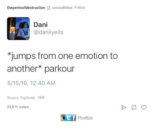 Dank, Parkour, and 🤖: thepenisofdestruction crocadildos Follow  Dani  @dani yells  jumps from one emotion to  another parkour  5/15/16, 12:40 AM  Source: frightvale #ME  23,611 notes  CEtf Postize