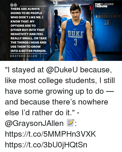 """College, Growing Up, and Memes: THEPLAYERS  TRIBUNE  THERE ARE ALWAYS  GOING TO BE PEOPLE  WHO DON'T LIKE ME. I  KNOW THAT. MY  OPTIONS ARE TO  EITHER BUY INTO THAT  NEGATIVITY AND FEEL  REALLY SMALL, OR TAKE  THE THINGS I HEAR AND  USE THEM TO GROW  INTO A BETTER PERSON.  GRAYSON ALLEN  EXCELLENCE  DUKE  BASKET B A LL """"I stayed at @DukeU because, like most college students, I still have some growing up to do — and because there's nowhere else I'd rather do it."""" - @GraysonJAllen   📝: https://t.co/5MMPHn3VXK https://t.co/3bU0jHQtSn"""