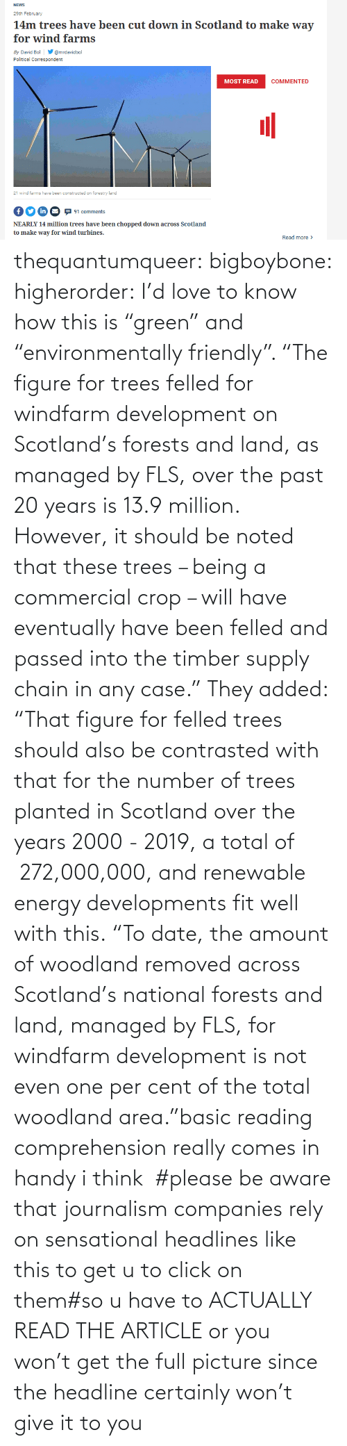 """Click, Energy, and Love: thequantumqueer: bigboybone:  higherorder: I'd love to know how this is """"green"""" and """"environmentally friendly"""".  """"The figure for trees felled for windfarm development on Scotland's forests and land, as managed by FLS, over the past 20 years is 13.9 million. However, it should be noted that these trees – being a commercial crop – will have eventually have been felled and passed into the timber supply chain in any case."""" They added: """"That figure for felled trees should also be contrasted with that for the number of trees planted in Scotland over the years 2000 - 2019, a total of 272,000,000, and renewable energy developments fit well with this. """"To date, the amount of woodland removed across Scotland's national forests and land, managed by FLS, for windfarm development is not even one per cent of the total woodland area.""""basic reading comprehension really comes in handy i think  #please be aware that journalism companies rely on sensational headlines like this to get u to click on them#so u have to ACTUALLY READ THE ARTICLE or you won't get the full picture since the headline certainly won't give it to you"""