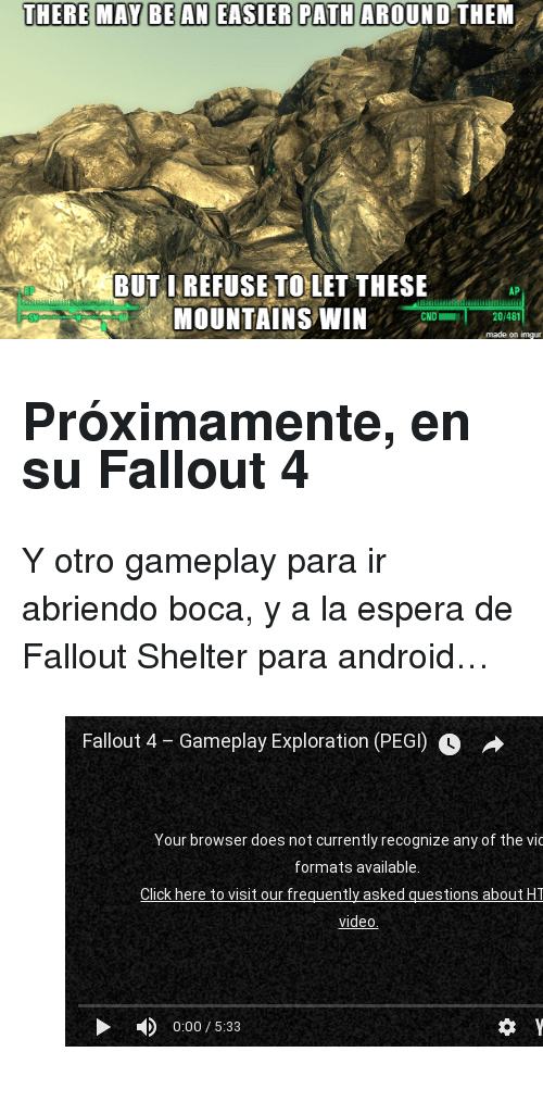 """Android, Fallout 4, and youtube.com: THER  RMAYRAN EASIER PATH AROUND THE  M  BUT IREFUSE TOLET THESE  MOUNTAINS WIN  AP  HP  CND  20/481  made on imgur <h2>Próximamente, en su Fallout 4</h2><p>Y otro gameplay para ir abriendo boca, y a la espera de Fallout Shelter para android&hellip;</p><figure class=""""tmblr-embed tmblr-full"""" data-provider=""""youtube"""" data-orig-width=""""540"""" data-orig-height=""""304"""" data-url=""""https%3A%2F%2Fwww.youtube.com%2Fwatch%3Fv%3D0lWNdcbq3EU""""><iframe width=""""540"""" height=""""304"""" src=""""https://www.youtube.com/embed/0lWNdcbq3EU?feature=oembed"""" frameborder=""""0""""></iframe></figure>"""