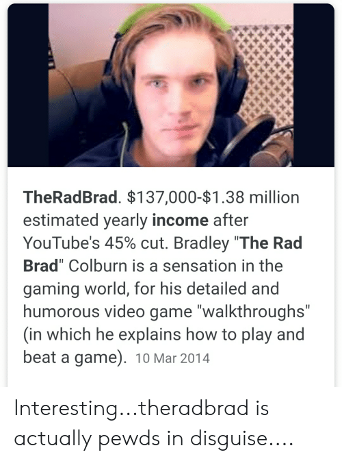 """Game, How To, and Video: TheRadBrad. $137,000-$1.38 million  estimated yearly income after  YouTube's 45% cut. Bradley """"The Rad  Brad"""" Colburn is a sensation in the  gaming world, for his detailed and  humorous video game """"walkthroughs""""  (in which he explains how to play and  beat a game). 10 Mar 2014  II Interesting...theradbrad is actually pewds in disguise...."""