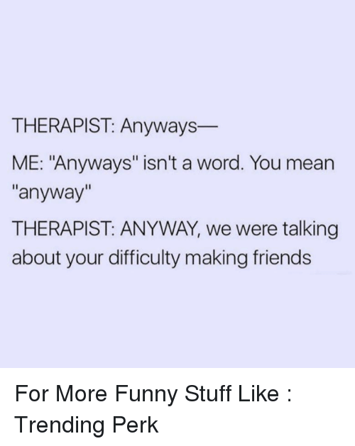 THERAPIST Anyways ME Anyways Isn't a Word You Mean Anyway