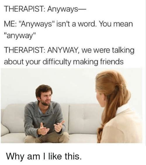 """Friends, Funny, and Mean: THERAPIST: Anyways-  ME: """"Anyways"""" isn't a word. You mean  anyway""""  THERAPIST: ANYWAY, we were talking  about your difficulty making friends Why am I like this."""