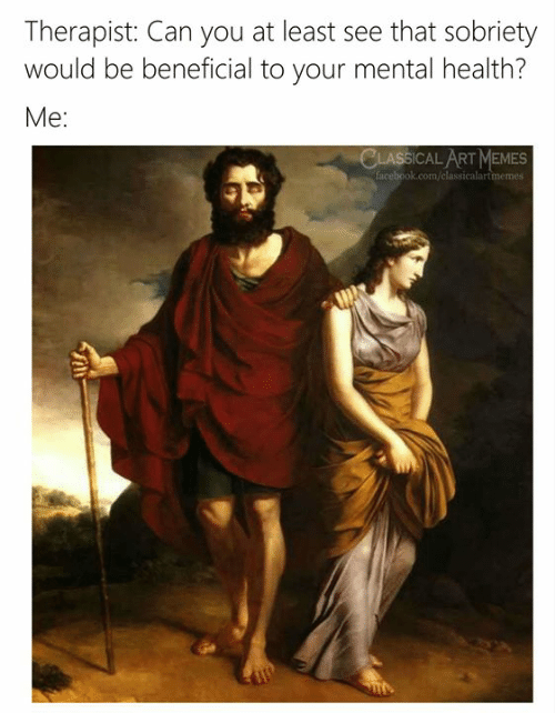 Facebook, Memes, and facebook.com: Therapist: Can you at least see that sobriety  would be beneficial to your mental health?  Me:  CLASSICAL ART MEMES  facebook.com/classicalartmemes