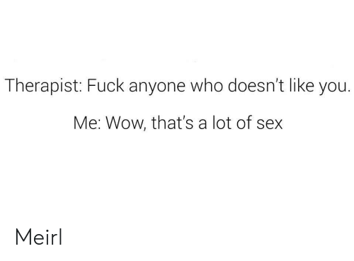 Sex, Wow, and MeIRL: Therapist: Fuck anyone who doesn't like you.  Me: Wow, that's a lot of sex Meirl