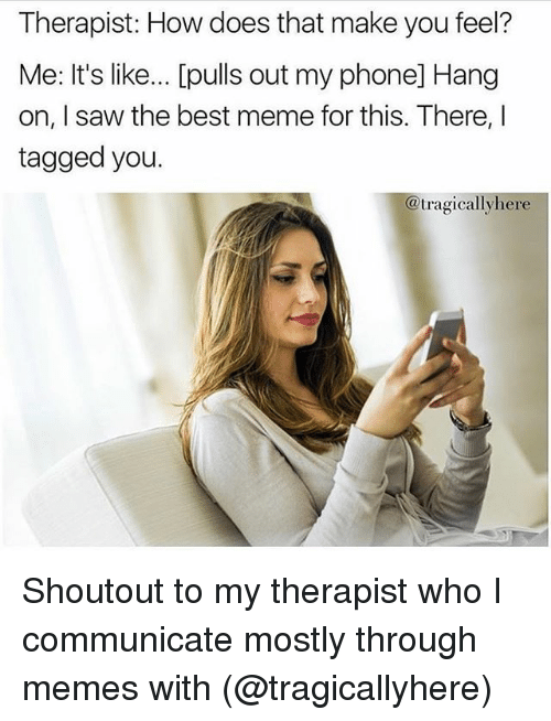 Meme, Memes, and Phone: Therapist: How does that make you feel?  Me: It's like... [pulls out my phone] Hang  on, I saw the best meme for this. There, I  tagged you.  @tragicallyhere Shoutout to my therapist who I communicate mostly through memes with (@tragicallyhere)