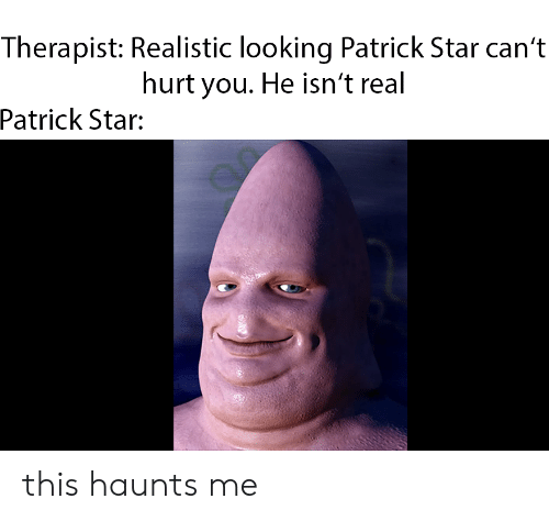 Patrick Star, Star, and Looking: Therapist: Realistic looking Patrick Star can't  hurt you. He isn't real  Patrick  Star: this haunts me