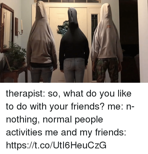 Friends, Girl Memes, and You: therapist: so, what do you like to do with your friends? me: n-nothing, normal people activities  me and my friends: https://t.co/UtI6HeuCzG