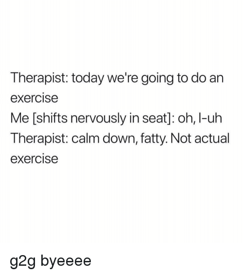 G2g, Exercise, and Today: Therapist: today we're going to do an  exercise  Me [shifts nervously in seat]: oh, I-uh  Therapist: calm down, fatty. Not actual  exercise g2g byeeee