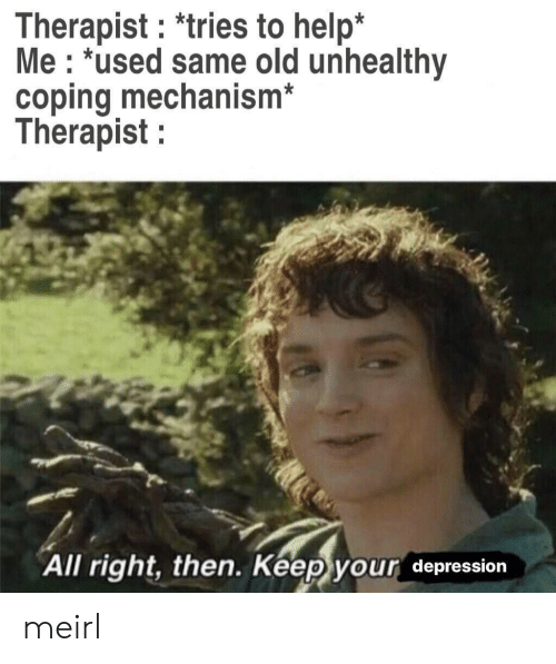 Depression, Help, and Old: Therapist: *tries to help*  Me : *used same old unhealthy  coping mechanism  Therapist  All right, then. Keep your depression meirl
